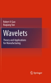 Wavelets - Theory and Applications for Manufacturing ebook by Robert X Gao,Ruqiang Yan