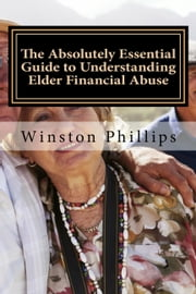 The Absolutely Essential Guide to Understanding Elder Financial Abuse ebook by Winston Phillips