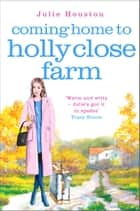 Coming Home to Holly Close Farm - Addictive, heart-warming and laugh-out-loud funny ebook by Julie Houston