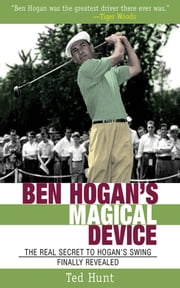 Ben Hogan's Magical Device - The Real Secret to Hogan's Swing Finally Revealed ebook by Ted Hunt,Sean Connery