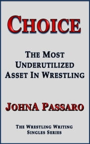Choice - The Most Underutilized Asset In Wrestling ebook by JohnA Passaro