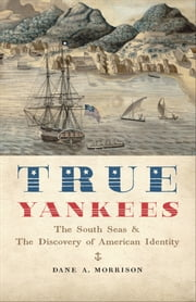 True Yankees - The South Seas and the Discovery of American Identity ebook by Dane A. Morrison
