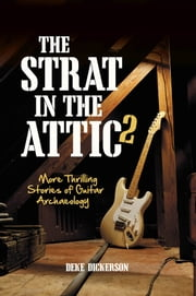 The Strat in the Attic 2 - More Thrilling Stories of Guitar Archaeology ebook by Deke Dickerson