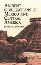 Ancient Civilizations of Mexico and Central America ebook by Herbert J. Spinden