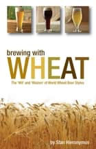 Brewing with Wheat - The 'Wit' and 'Weizen' of World Wheat Beer Styles ebook by Stan Hieronymus