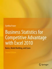 Business Statistics for Competitive Advantage with Excel 2010 - Basics, Model Building, and Cases ebook by Cynthia Fraser