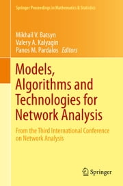 Models, Algorithms and Technologies for Network Analysis - From the Third International Conference on Network Analysis ebook by Mikhail V. Batsyn,Valery A. Kalyagin,Panos M. Pardalos
