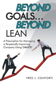 Beyond Goals … Beyond Lean - A Prescription for Managing a Perpetually Improving Company Using GAAMESS© ebook by Fred J. Conforti