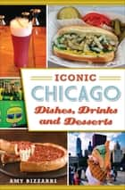 Iconic Chicago Dishes, Drinks and Desserts ebook by Amy Bizzarri