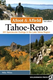 Afoot and Afield: Tahoe-Reno - 201 Spectacular Outings in the Lake Tahoe Region ebook by Mike White