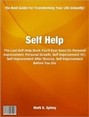 Self Help - The Last Self-Help Book You'll Ever Need On Personal Improvement, Personal Growth, Self Improvement 101, Self Improvement After Divorce, Self Improvement Before You Die ebook by Mark Spivey