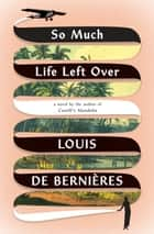 So Much Life Left Over - A Novel ebook by Louis de Bernieres