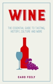 Wine - The Essential Guide to Tasting, History, Culture and More ebook by Caro Feely