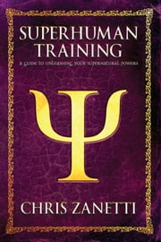 Superhuman Training - A Guide to Unleashing Your Supernatural Powers ebook by Chris Zanetti