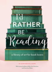 I'd Rather Be Reading - A Library of Art for Book Lovers ekitaplar by Guinevere De La Mare, Ann Patchett, Maura Kelly,...
