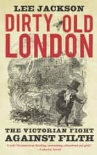 Dirty Old London - The Victorian Fight Against Filth ebook by Lee Jackson