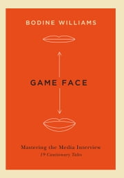Game Face - Mastering the Media Interview, 19 Cautionary Tales ebook by Bodine Williams