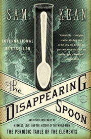 The Disappearing Spoon: And Other True Tales of Madness, Love, and the History of the World from the Periodic Table of the Elements - And Other True Tales of Madness, Love, and the History of the World from the Periodic Table of the Elements ebook by Sam Kean