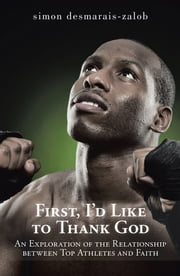First, I'd Like to Thank God - An Exploration of the Relationship between Top Athletes and Faith ebook by simon desmarais-zalob