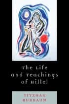 The Life and Teachings of Hillel ebook by Yitzhak Buxbaum