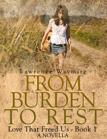 From Burden To Rest - Love That Freed Us, #1 ebook by Lawrence Waymire