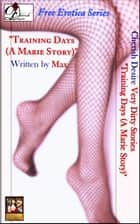 "Very Dirty Stories Free Erotica Series Presents: ""Training Days (A Marie Story)"" ebook by Max"