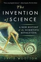 The Invention of Science ebook by David Wootton