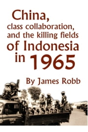 China, Class Collaboration, and the Killing Fields of Indonesia in 1965 ebook by James Robb
