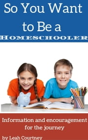 So You Want to Be a Homeschooler? ebook by Leah Courtney