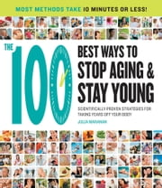 The 100 Best Ways to Stop Aging and Stay Young - Scientifically Proven Strategies for Taking Years Off Your Body ebook by Julia Maranan