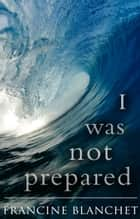 I Was Not Prepared… ebook by Francine Blanchet
