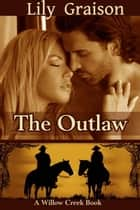The Outlaw - Willow Creek Book #2 ebook by Lily Graison