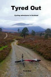 Tyred Out - Cycling Adventures in Scotland ebook by David Blair