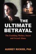 Ultimate Betrayal - The Enabling Mother, Incest and Sexual Abuse ebook by Audrey Ricker