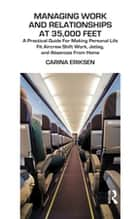 Managing Work and Relationships at 35,000 Feet - A Practical Guide for Making Personal Life Fit Aircrew Shift Work, Jetlag, and Absence from Home ebook by Carina Eriksen
