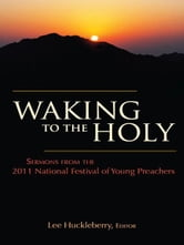Waking to the Holy: Sermons from the 2011 National Festival of Young Preachers ebook by Lee Huckleberry