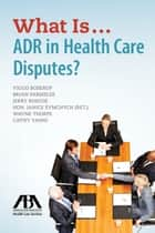 What Is...ADR in Health Care Disputes? ebook by Viggo Boserup,Brian Parmelee,Jerry P. Roscoe,Janice M. Symchych,Cathy Yanni,R. Wayne Thorpe