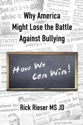 Why America Might Lose The Battle Against Bullying, How We Can Win! ebook by Rieser, Rick