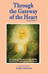 Through the Gateway of the Heart, Second Edition - Accounts and Experiences with MDMA and other Empathogenic Substances ebook by Sophia Adamson,Padma Catell, PhD