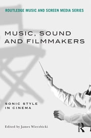 Music, Sound and Filmmakers - Sonic Style in Cinema ebook by James Wierzbicki