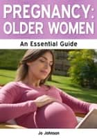 Pregnancy: Older Women - The Essential Guide ebook by Jo Johnson