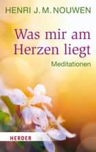 Was mir am Herzen liegt - Meditationen ebook by Henri J. M. Nouwen, Franz Johna
