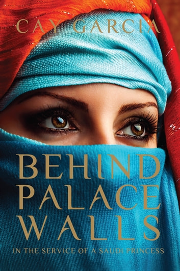 Behind Palace Walls - In the service of a Saudi princess ebook by Cay Garcia