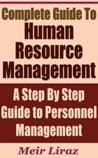 Complete Guide to Human Resource Management: a Step by Step guide to Personnel Management ebook by Meir Liraz