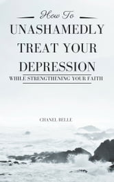 How to Unashamedly Treat Your Depression While Strengthening Your Faith ebook by Chanel Belle