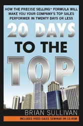 20 Days to the Top: How the PRECISE Selling Formula Will Make You Your Company's Top Sales Performer in Twenty Days or Less ebook by Brian SullivanBrian SullivanBrian SullivanBrian SullivanBrian Sullivan