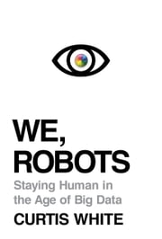 We, Robots - Staying Human in the Age of Big Data ebook by Curtis White