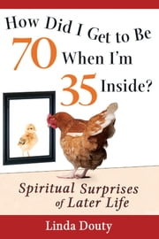 How Did I Get to Be 70 When I'm 35 Inside? - Spiritual Surprises of Later Life ebook by Linda Douty