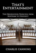 That's Entertainment: The Observation Principle from Bentham to Foucault (Oceania) ebook by Charlie Canning