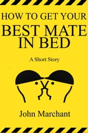 How to Get Your Best Mate in Bed ebook by John Marchant